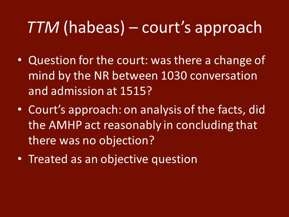 TTM (habeas) – court's approach Question for the court: was there a change of mind by the NR between 1030 conversation and admission at 1515.
