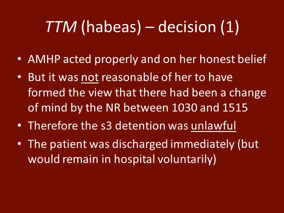 TTM (habeas) – decision (1) AMHP acted properly and on her honest belief But it was not reasonable of her to have formed the view that there had been a change of mind by the NR between 1030 and 1515 Therefore the s3 detention was unlawful The patient was discharged immediately (but would remain in hospital voluntarily)
