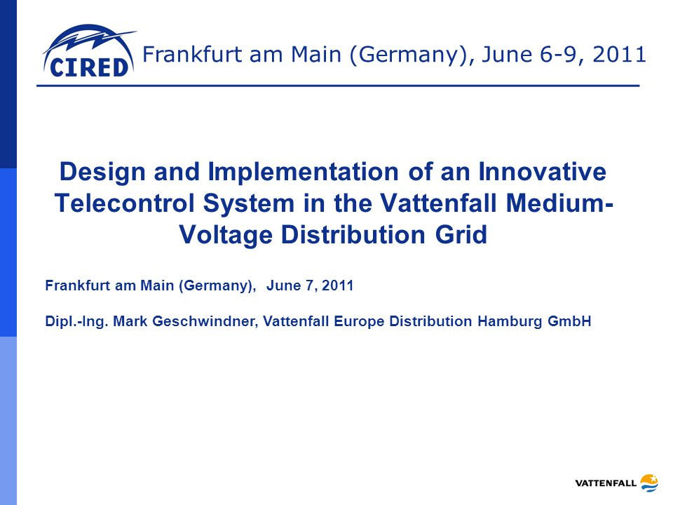 Frankfurt am Main (Germany), June 6-9, 2011 Design and Implementation of an Innovative Telecontrol System in the Vattenfall Medium- Voltage Distribution Grid Frankfurt am Main (Germany), June 7, 2011 Dipl.-Ing.