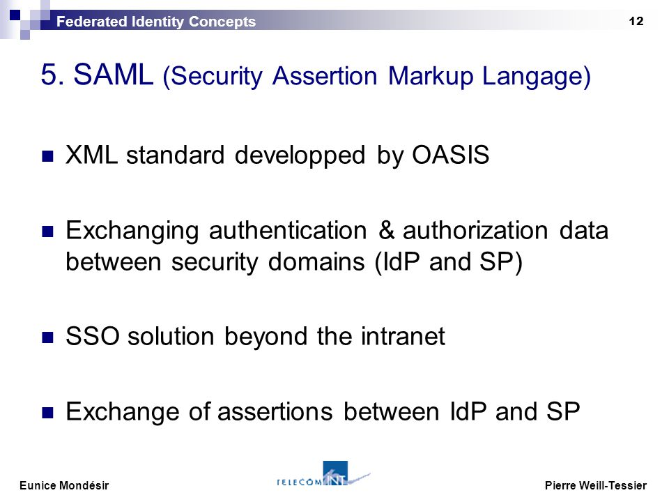 Eunice Mondésir Pierre Weill-Tessier 12 5. SAML (Security Assertion Markup Langage) XML standard developped by OASIS Exchanging authentication & autho