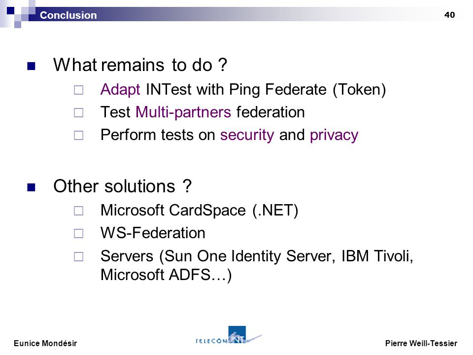 Eunice Mondésir Pierre Weill-Tessier 40 What remains to do ?  Adapt INTest with Ping Federate (Token)  Test Multi-partners federation  Perform test