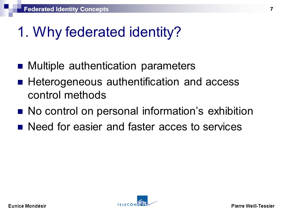 Eunice Mondésir Pierre Weill-Tessier 7 1. Why federated identity? Multiple authentication parameters Heterogeneous authentification and access control