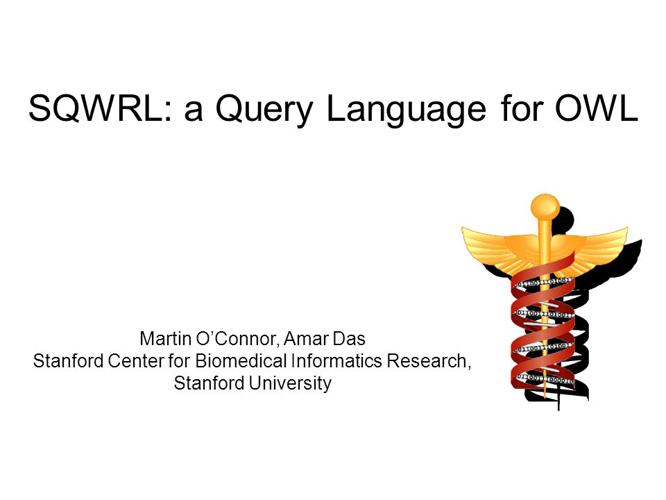 SQWRL: a Query Language for OWL Martin O'Connor, Amar Das Stanford Center for Biomedical Informatics Research, Stanford University