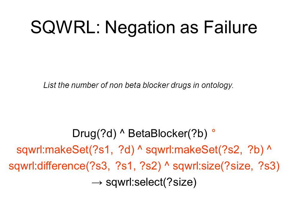 SQWRL: Negation as Failure Drug(?d) ^ BetaBlocker(?b) ° sqwrl:makeSet(?s1, ?d) ^ sqwrl:makeSet(?s2, ?b) ^ sqwrl:difference(?s3, ?s1, ?s2) ^ sqwrl:size(?size, ?s3) → sqwrl:select(?size) List the number of non beta blocker drugs in ontology.