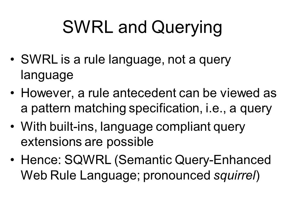 SWRL and Querying SWRL is a rule language, not a query language However, a rule antecedent can be viewed as a pattern matching specification, i.e., a
