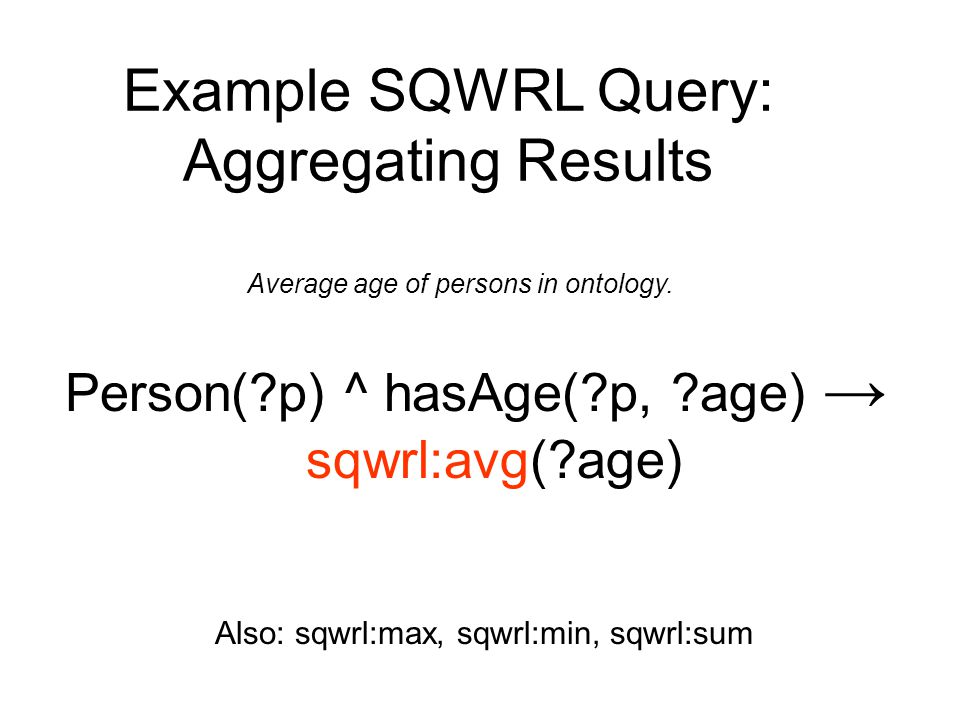 Person(?p) ^ hasAge(?p, ?age) → sqwrl:avg(?age) Also: sqwrl:max, sqwrl:min, sqwrl:sum Example SQWRL Query: Aggregating Results Average age of persons