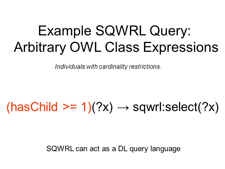 Example SQWRL Query: Arbitrary OWL Class Expressions (hasChild >= 1)(?x) → sqwrl:select(?x) SQWRL can act as a DL query language Individuals with card