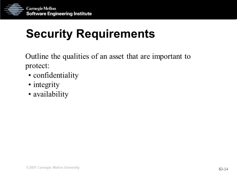 S3-14 © 2001 Carnegie Mellon University Security Requirements Outline the qualities of an asset that are important to protect: confidentiality integri