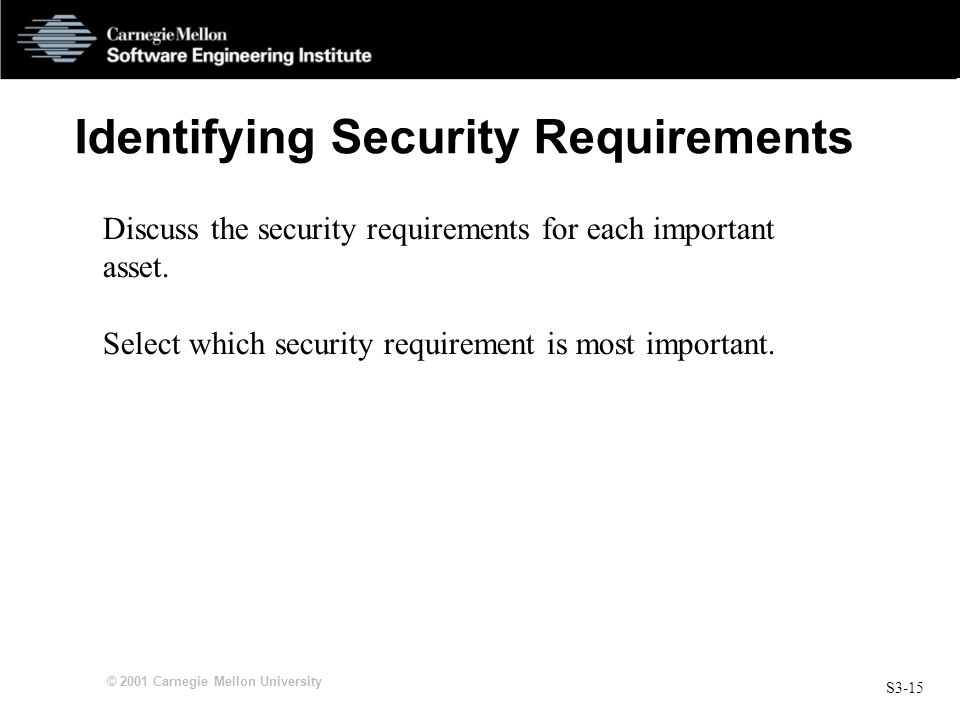 S3-15 © 2001 Carnegie Mellon University Identifying Security Requirements Discuss the security requirements for each important asset. Select which sec