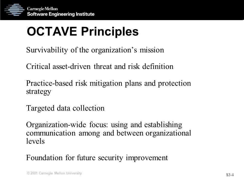 S3-4 © 2001 Carnegie Mellon University OCTAVE Principles Survivability of the organization's mission Critical asset-driven threat and risk definition Practice-based risk mitigation plans and protection strategy Targeted data collection Organization-wide focus: using and establishing communication among and between organizational levels Foundation for future security improvement