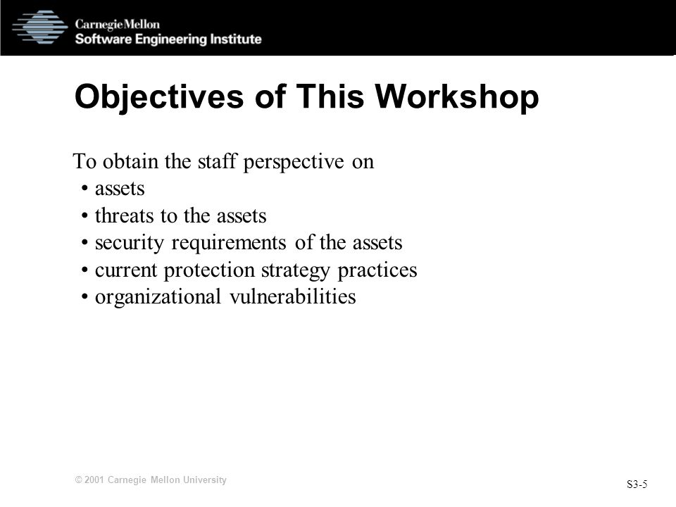S3-5 © 2001 Carnegie Mellon University Objectives of This Workshop To obtain the staff perspective on assets threats to the assets security requirements of the assets current protection strategy practices organizational vulnerabilities