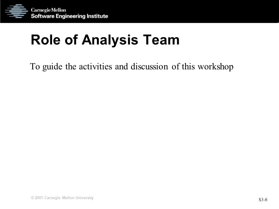 S3-6 © 2001 Carnegie Mellon University Role of Analysis Team To guide the activities and discussion of this workshop