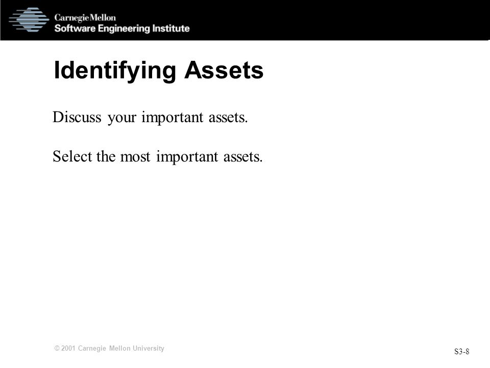 S3-8 © 2001 Carnegie Mellon University Identifying Assets Discuss your important assets.