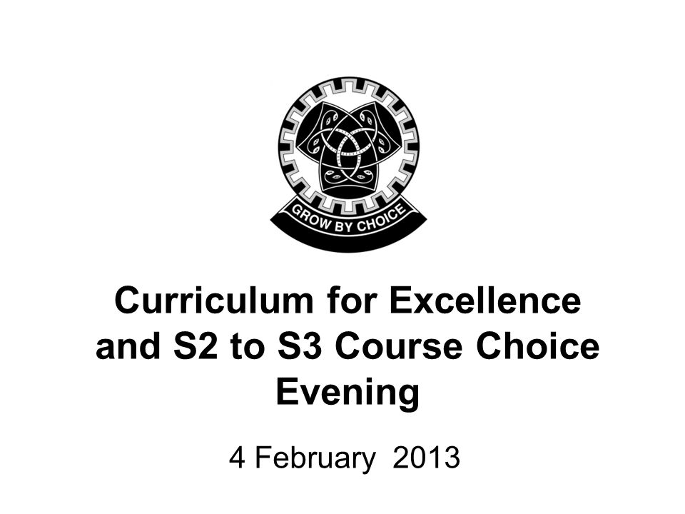 Curriculum for Excellence and S2 to S3 Course Choice Evening 4 February 2013