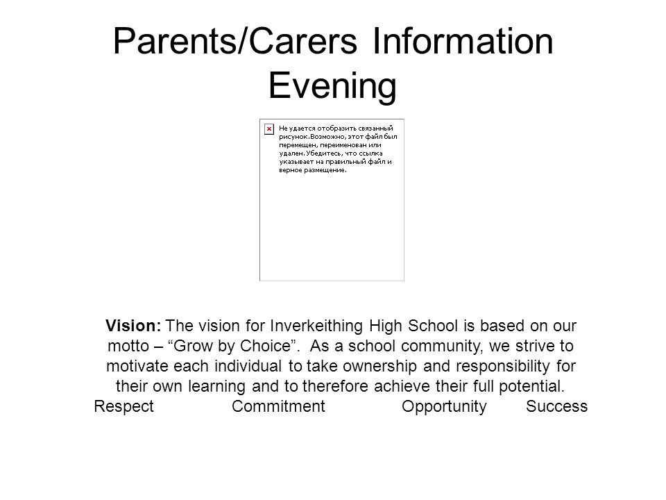 "Parents/Carers Information Evening Vision: The vision for Inverkeithing High School is based on our motto – ""Grow by Choice"". As a school community, w"