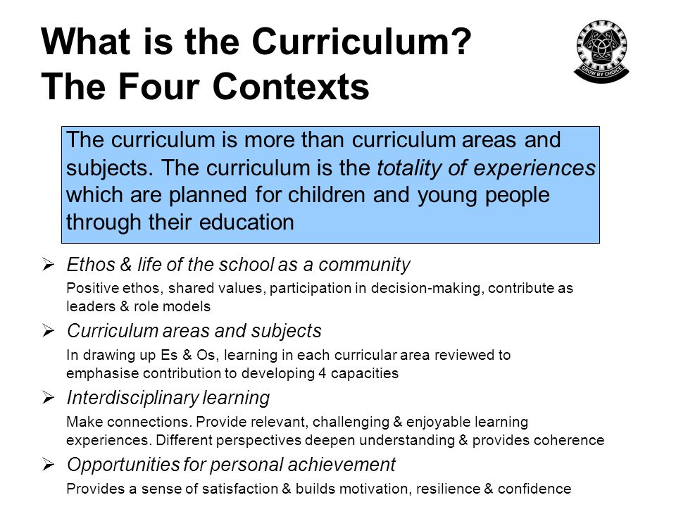 What is the Curriculum? The Four Contexts The curriculum is more than curriculum areas and subjects. The curriculum is the totality of experiences whi