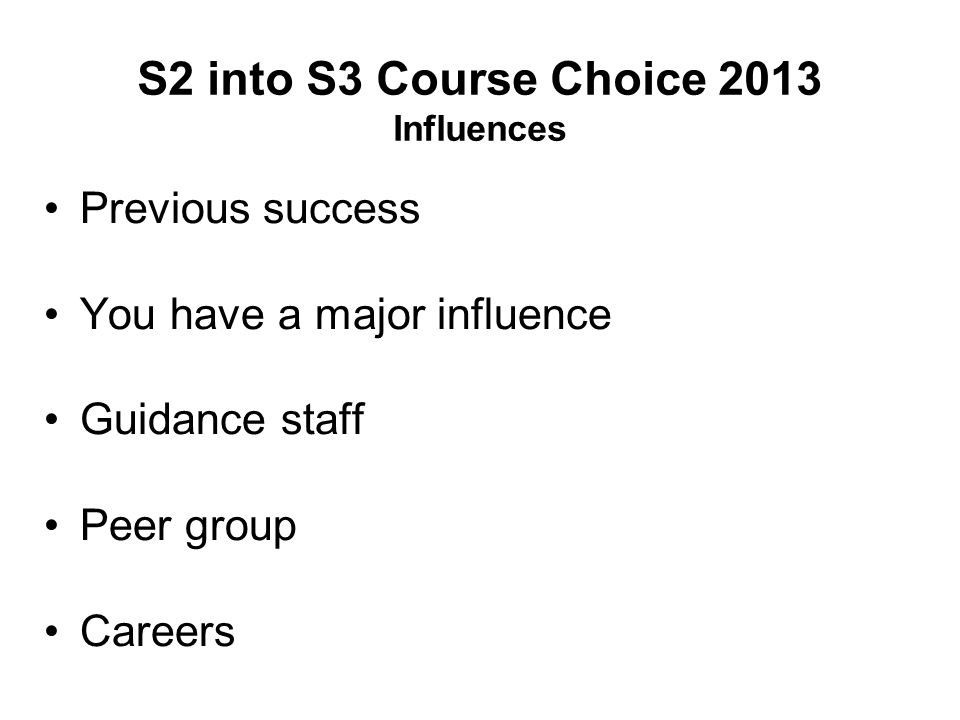 S2 into S3 Course Choice 2013 Influences Previous success You have a major influence Guidance staff Peer group Careers