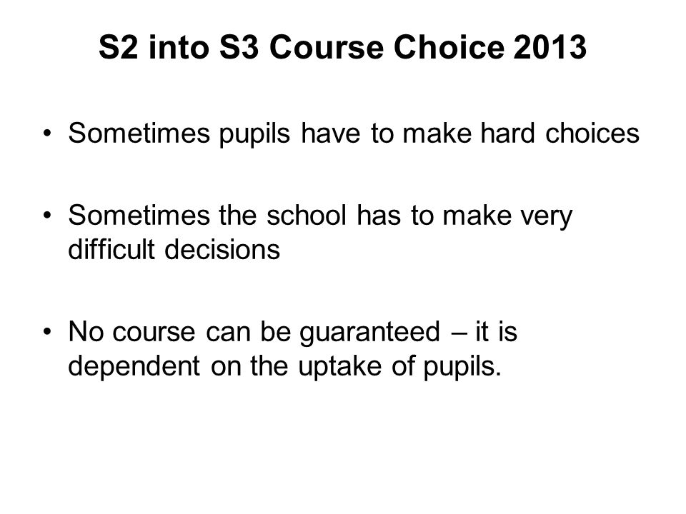 S2 into S3 Course Choice 2013 Sometimes pupils have to make hard choices Sometimes the school has to make very difficult decisions No course can be gu