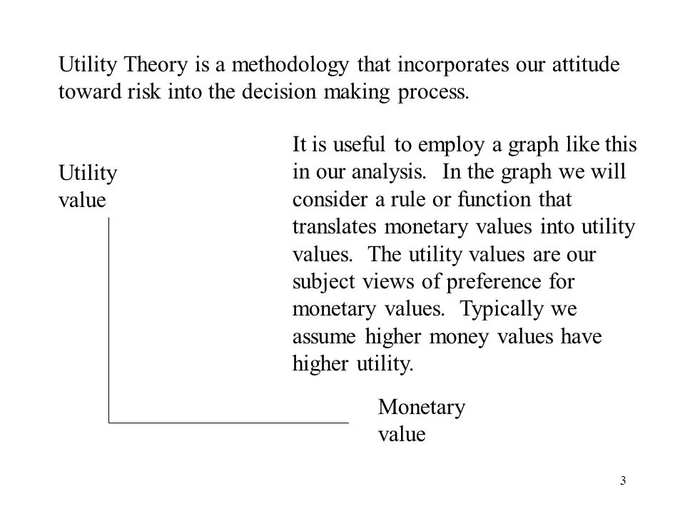 3 Utility Theory is a methodology that incorporates our attitude toward risk into the decision making process.