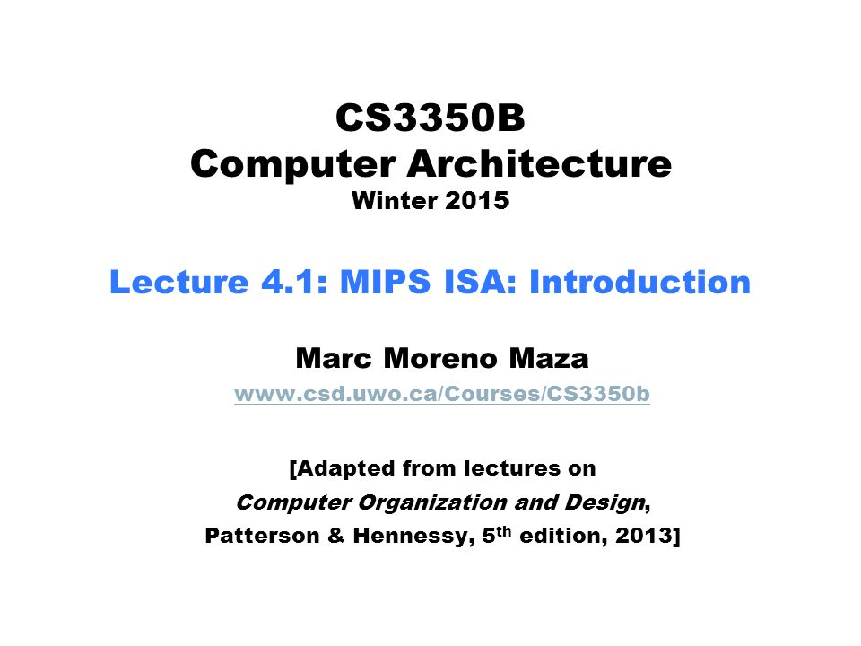 CS3350B Computer Architecture Winter 2015 Lecture 4.1: MIPS ISA: Introduction Marc Moreno Maza www.csd.uwo.ca/Courses/CS3350b [Adapted from lectures o
