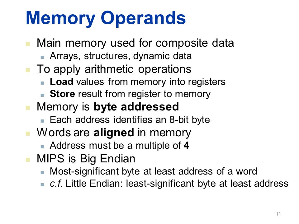 Memory Operands Main memory used for composite data Arrays, structures, dynamic data To apply arithmetic operations Load values from memory into regis