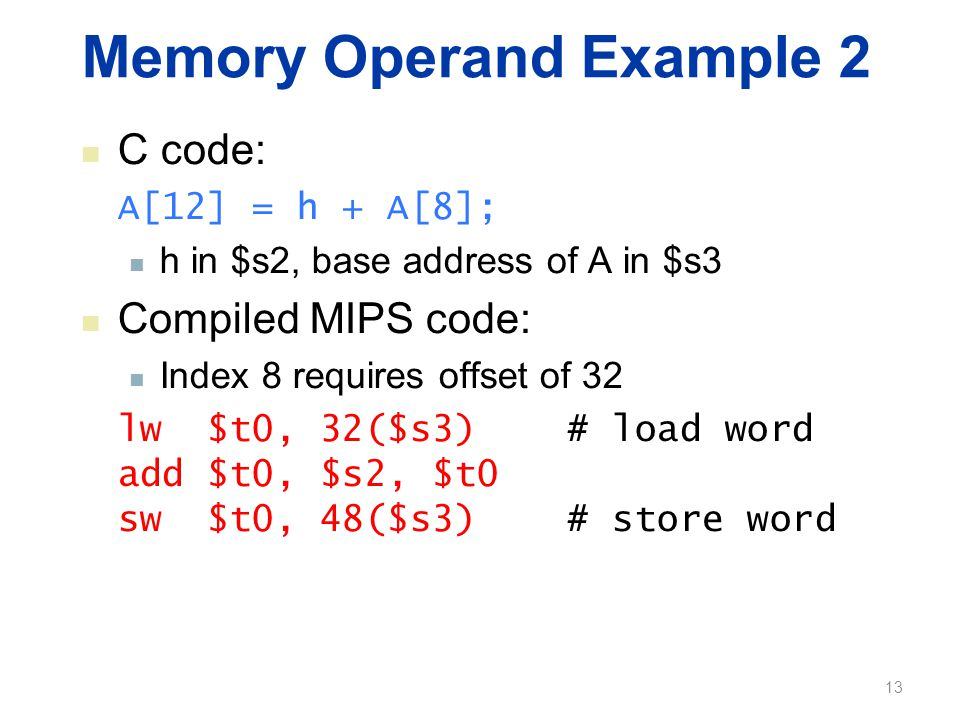 Memory Operand Example 2 C code: A[12] = h + A[8]; h in $s2, base address of A in $s3 Compiled MIPS code: Index 8 requires offset of 32 lw $t0, 32($s3