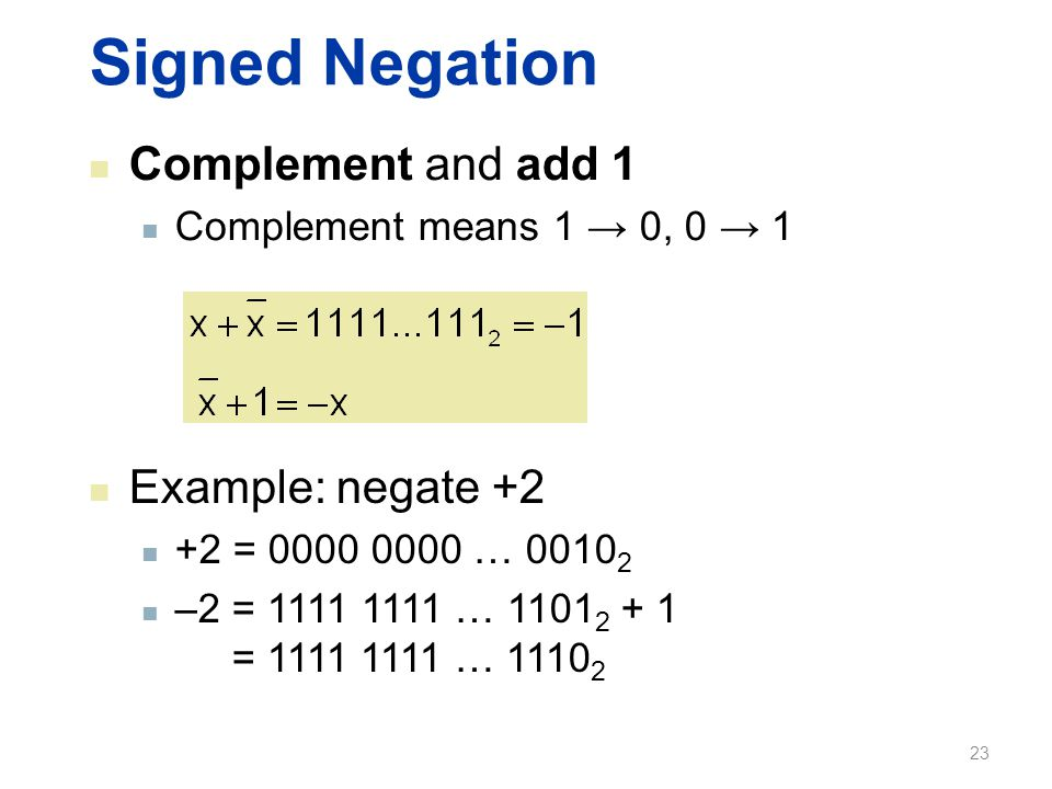 Signed Negation Complement and add 1 Complement means 1 → 0, 0 → 1 Example: negate +2 +2 = 0000 0000 … 0010 2 –2 = 1111 1111 … 1101 2 + 1 = 1111 1111