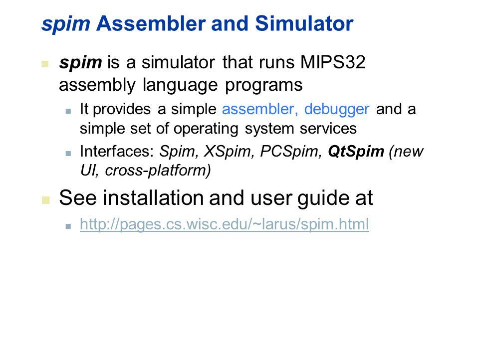 spim Assembler and Simulator spim is a simulator that runs MIPS32 assembly language programs It provides a simple assembler, debugger and a simple set