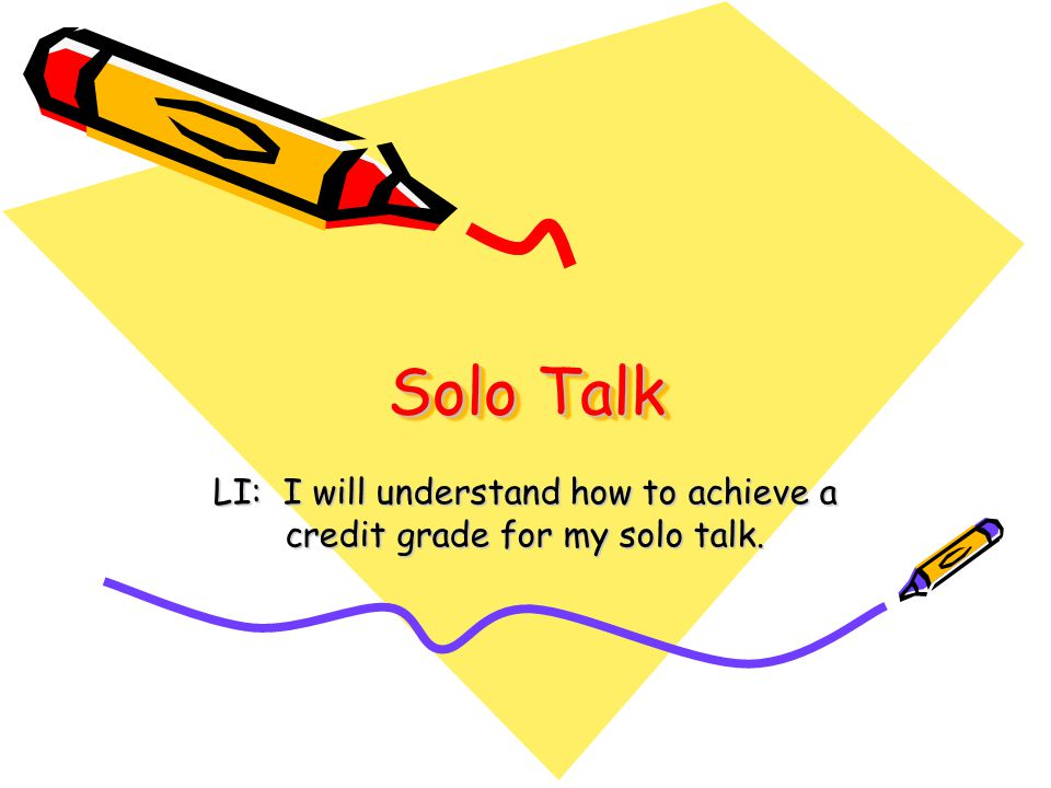 Solo Talk LI: I will understand how to achieve a credit grade for my solo talk.