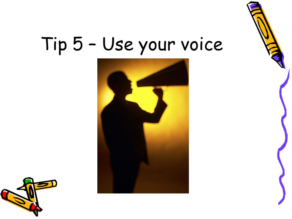 Tip 5 – Use your voice