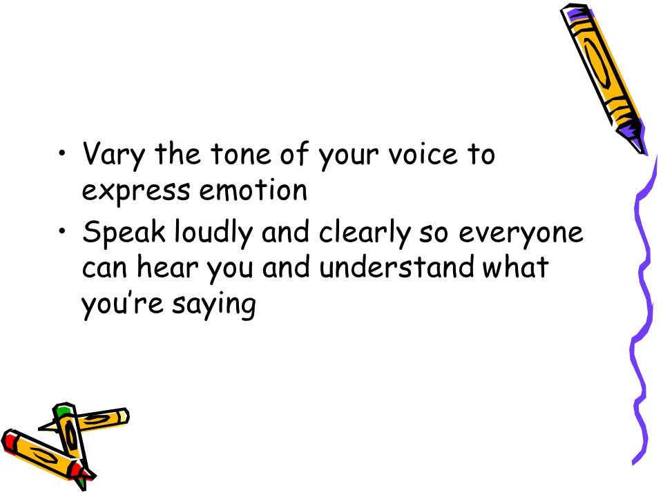 Vary the tone of your voice to express emotion Speak loudly and clearly so everyone can hear you and understand what you're saying