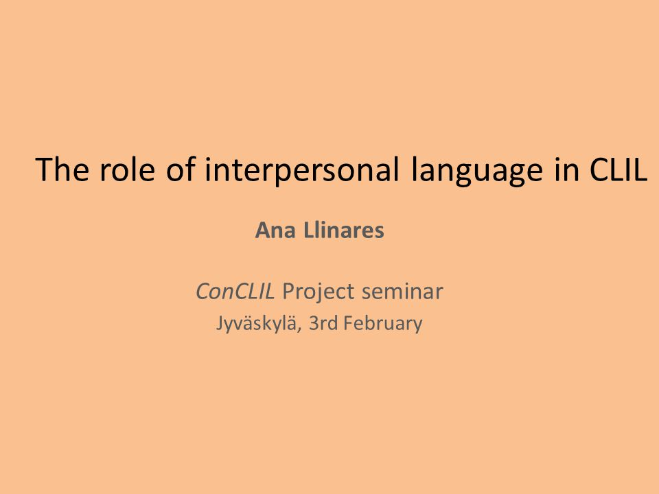 The role of interpersonal language in CLIL Ana Llinares ConCLIL Project seminar Jyväskylä, 3rd February