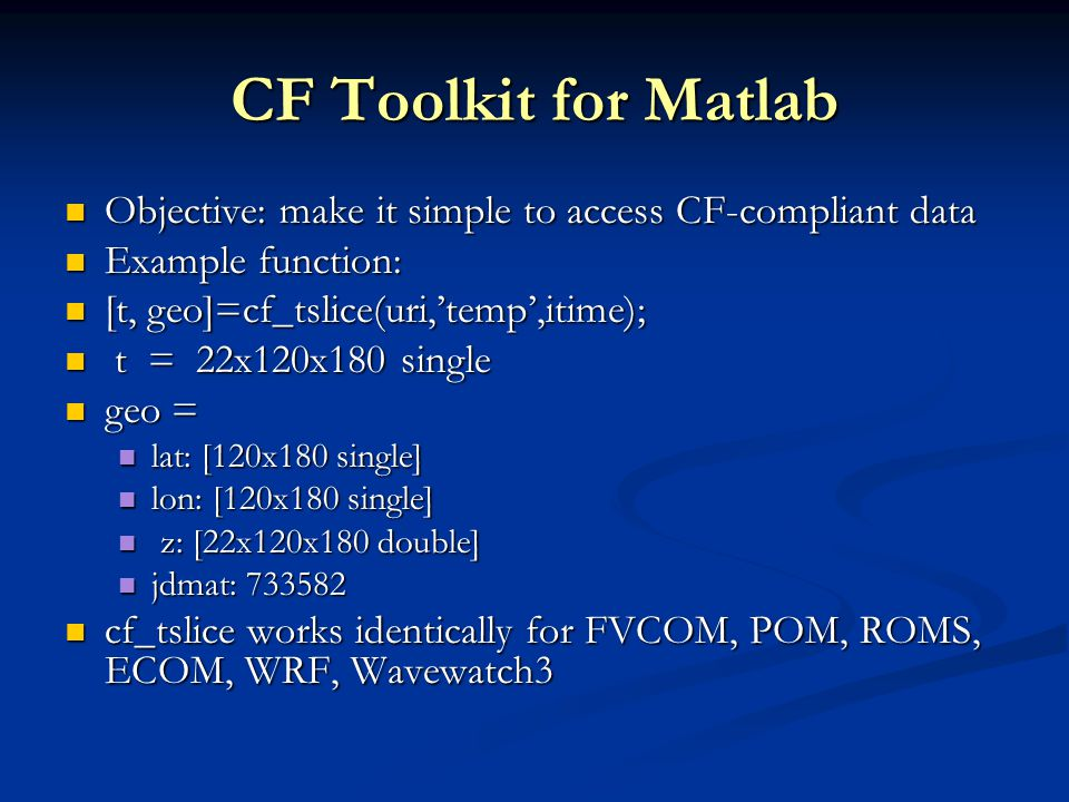 CF Toolkit for Matlab Objective: make it simple to access CF-compliant data Objective: make it simple to access CF-compliant data Example function: Example function: [t, geo]=cf_tslice(uri,'temp',itime); [t, geo]=cf_tslice(uri,'temp',itime); t = 22x120x180 single t = 22x120x180 single geo = geo = lat: [120x180 single] lat: [120x180 single] lon: [120x180 single] lon: [120x180 single] z: [22x120x180 double] z: [22x120x180 double] jdmat: jdmat: cf_tslice works identically for FVCOM, POM, ROMS, ECOM, WRF, Wavewatch3 cf_tslice works identically for FVCOM, POM, ROMS, ECOM, WRF, Wavewatch3