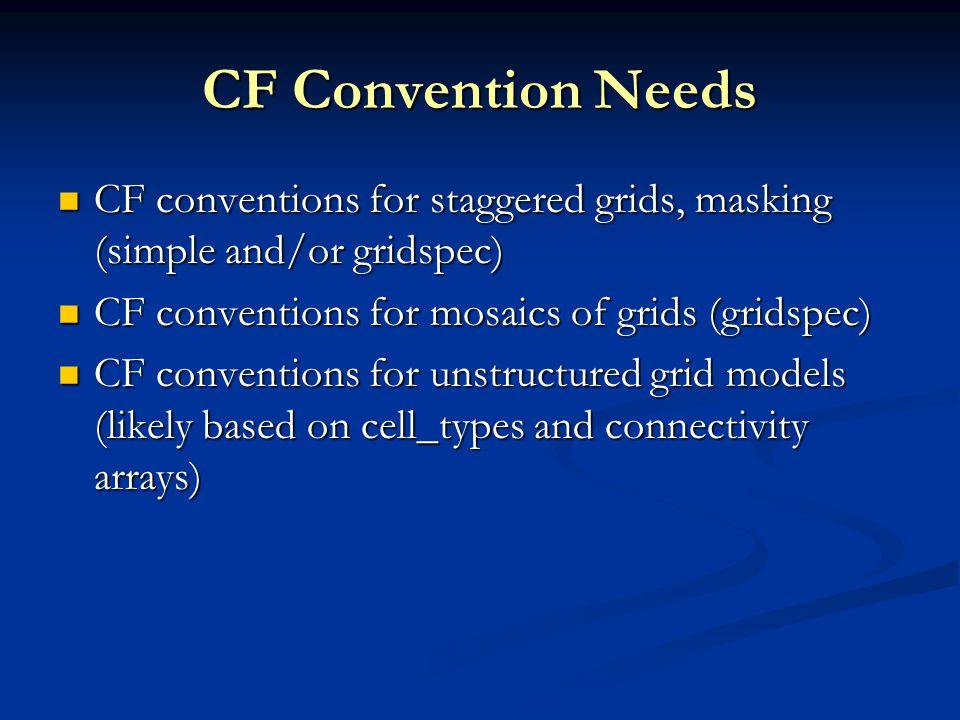 CF Convention Needs CF conventions for staggered grids, masking (simple and/or gridspec) CF conventions for staggered grids, masking (simple and/or gridspec) CF conventions for mosaics of grids (gridspec) CF conventions for mosaics of grids (gridspec) CF conventions for unstructured grid models (likely based on cell_types and connectivity arrays) CF conventions for unstructured grid models (likely based on cell_types and connectivity arrays)