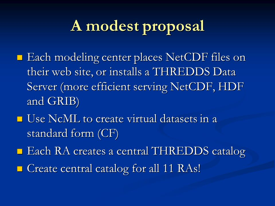 A modest proposal Each modeling center places NetCDF files on their web site, or installs a THREDDS Data Server (more efficient serving NetCDF, HDF and GRIB) Each modeling center places NetCDF files on their web site, or installs a THREDDS Data Server (more efficient serving NetCDF, HDF and GRIB) Use NcML to create virtual datasets in a standard form (CF) Use NcML to create virtual datasets in a standard form (CF) Each RA creates a central THREDDS catalog Each RA creates a central THREDDS catalog Create central catalog for all 11 RAs.