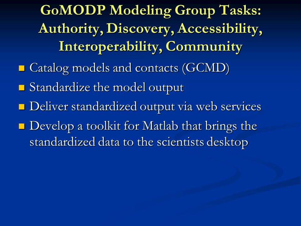 GoMODP Modeling Group Tasks: Authority, Discovery, Accessibility, Interoperability, Community Catalog models and contacts (GCMD) Catalog models and contacts (GCMD) Standardize the model output Standardize the model output Deliver standardized output via web services Deliver standardized output via web services Develop a toolkit for Matlab that brings the standardized data to the scientists desktop Develop a toolkit for Matlab that brings the standardized data to the scientists desktop