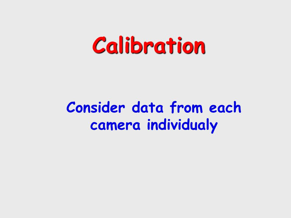 Calibration Calibration Consider data from each camera individualy