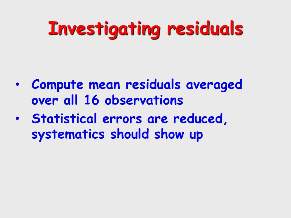 Investigating residuals Compute mean residuals averaged over all 16 observations Statistical errors are reduced, systematics should show up