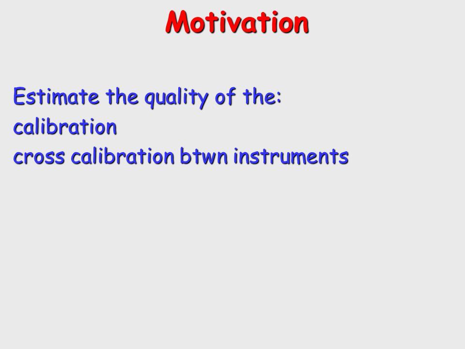 Motivation Motivation Estimate the quality of the: calibration cross calibration btwn instruments