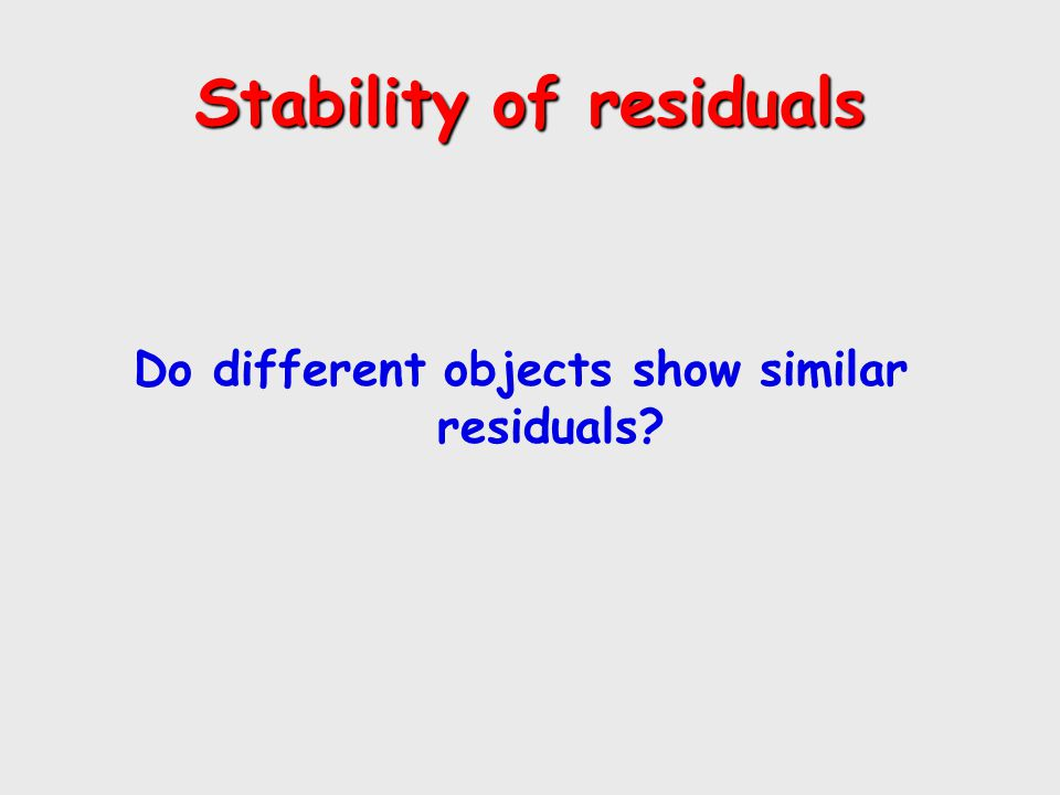 Stability of residuals Do different objects show similar residuals?
