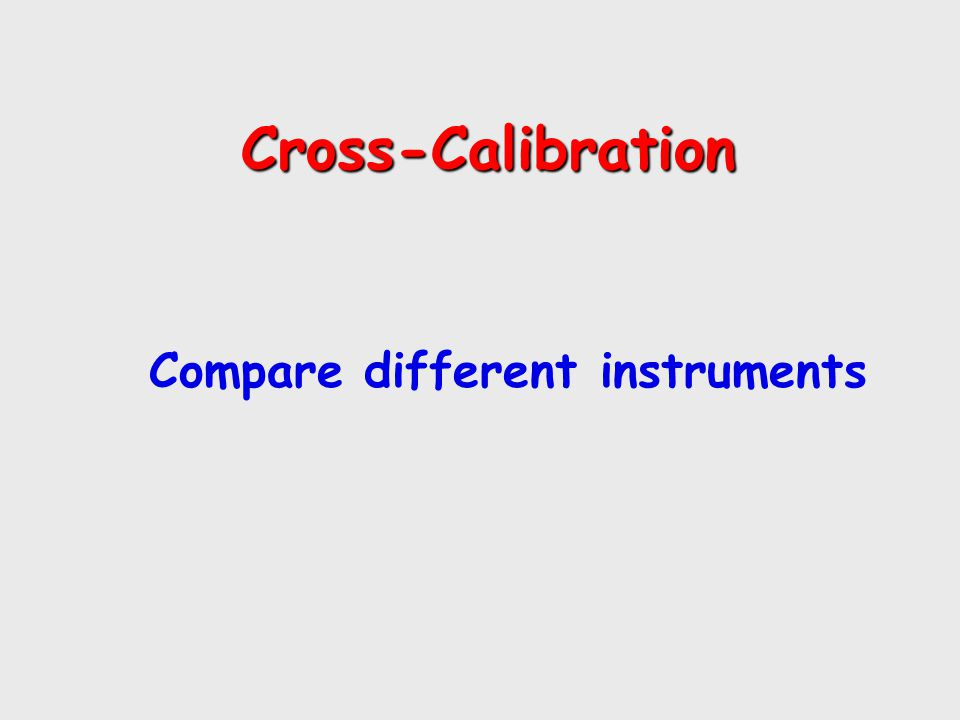 Cross-Calibration Cross-Calibration Compare different instruments