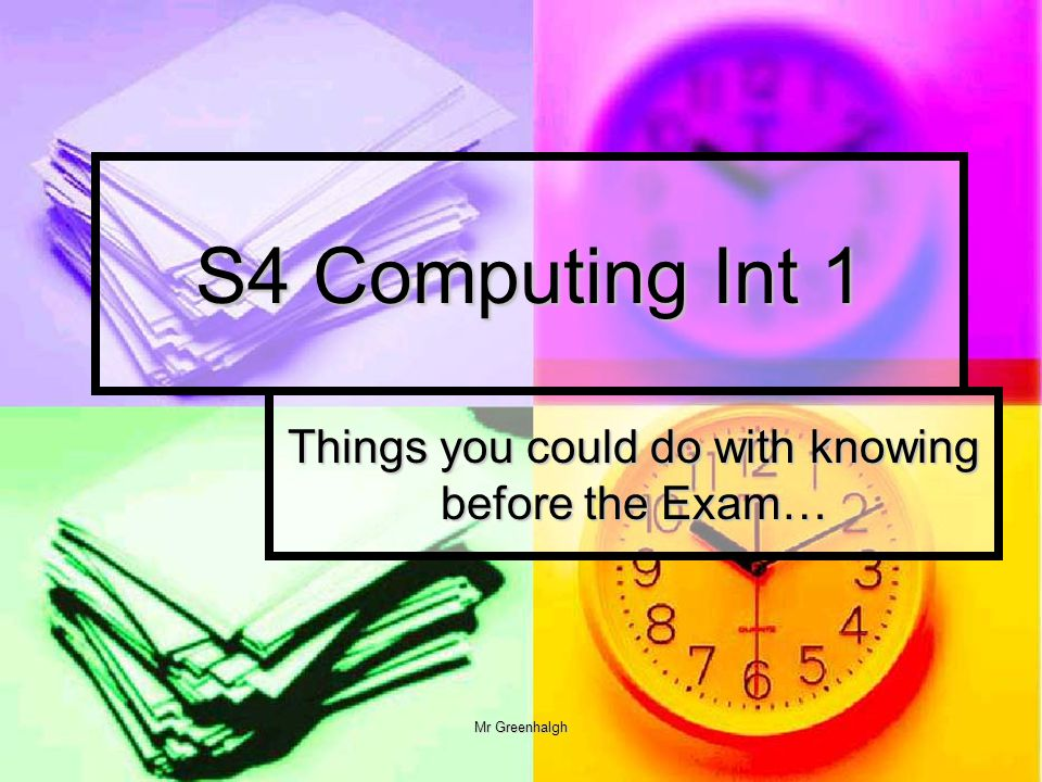 Mr Greenhalgh S4 Computing Int 1 Things you could do with knowing before the Exam…