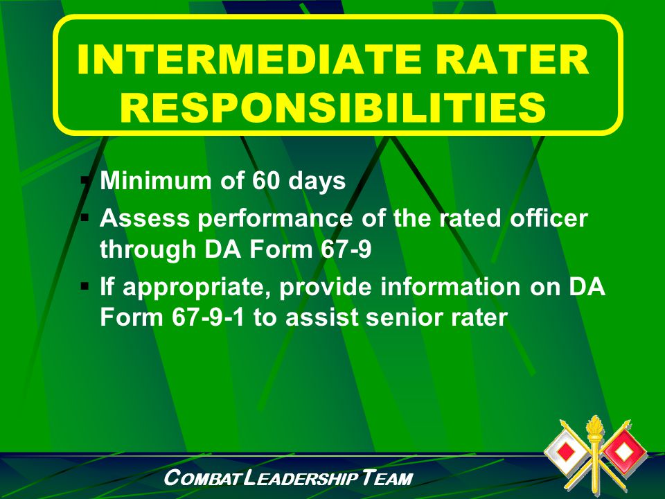 C OMBAT L EADERSHIP T EAM RATER RESPONSIBILITIES  Ensure Junior Officer Development Support Form is initiated  Counsel rated officer throughout the rating period utilizing the DA Form 67-9-1a  Review DA Form 67-9-1a at end of rating period FOR LTs and WO1s