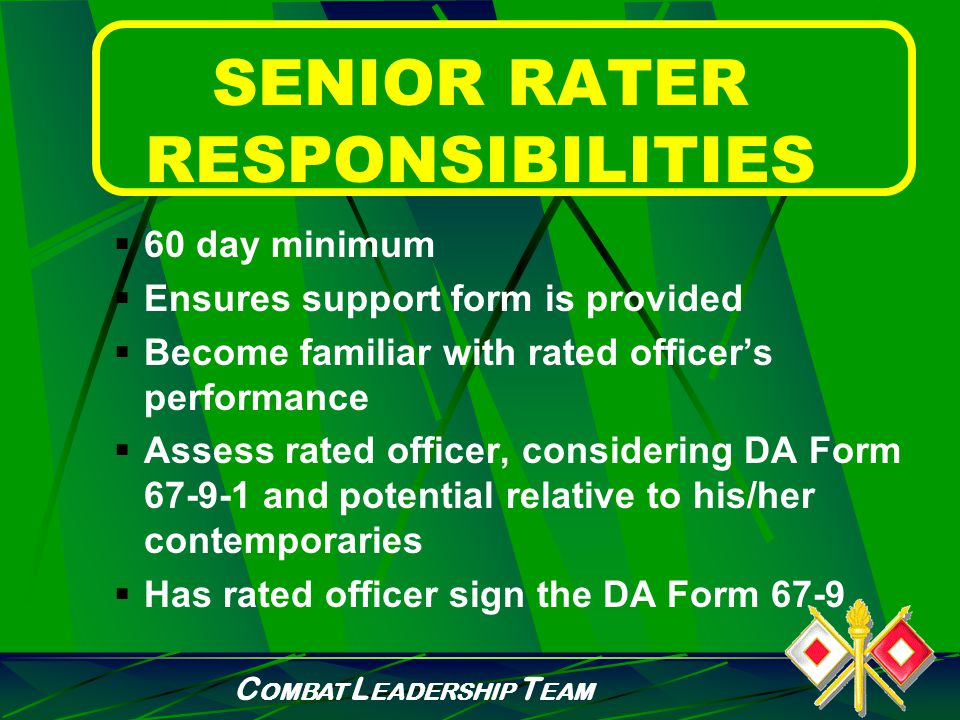 C OMBAT L EADERSHIP T EAM INTERMEDIATE RATER RESPONSIBILITIES  Minimum of 60 days  Assess performance of the rated officer through DA Form 67-9  If appropriate, provide information on DA Form 67-9-1 to assist senior rater