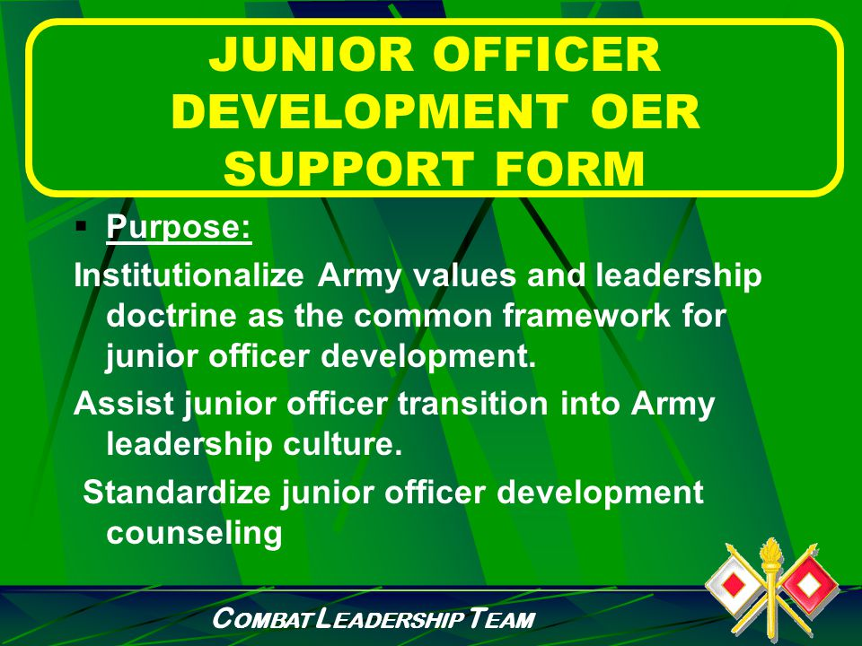 C OMBAT L EADERSHIP T EAM JUNIOR OFFICER DEVELOPMENT OER SUPPORT FORM  DA Form 67-9-1a  Reference Army Regulation 623-105