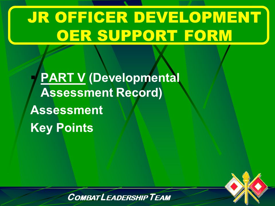 C OMBAT L EADERSHIP T EAM JR OFFICER DEVELOPMENT OER SUPPORT FORM  PART IV (Verification) Rater initials Rated officer initials Date Senior rater initials