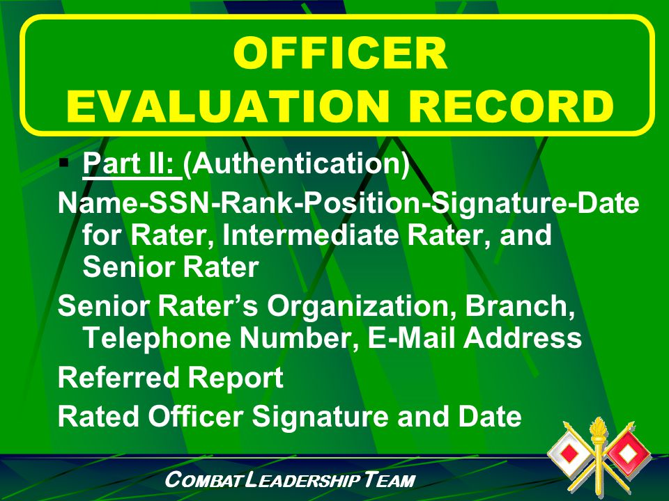 C OMBAT L EADERSHIP T EAM OFFICER EVALUATION RECORD  Part I: (Administrative Data) Name-SSN-Rank-DOR-Branch- Specialties Unit-Organization-Station Reason for Submission Period Covered-Rated Months Rated Officer and PSB data & codes