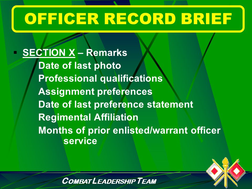C OMBAT L EADERSHIP T EAM OFFICER RECORD BRIEF  SECTION IX – Assignment History Date of Availability Date Last Permanent Change of Duty Station Date of last OER Organization Zip Code Assignment/From Date/Unit/Organization Station/Location/Major Command/Duty Title Duty MOS