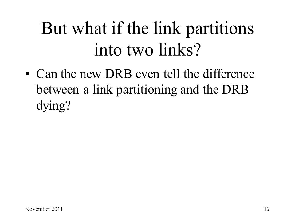 But what if the link partitions into two links? Can the new DRB even tell the difference between a link partitioning and the DRB dying? 12November 201