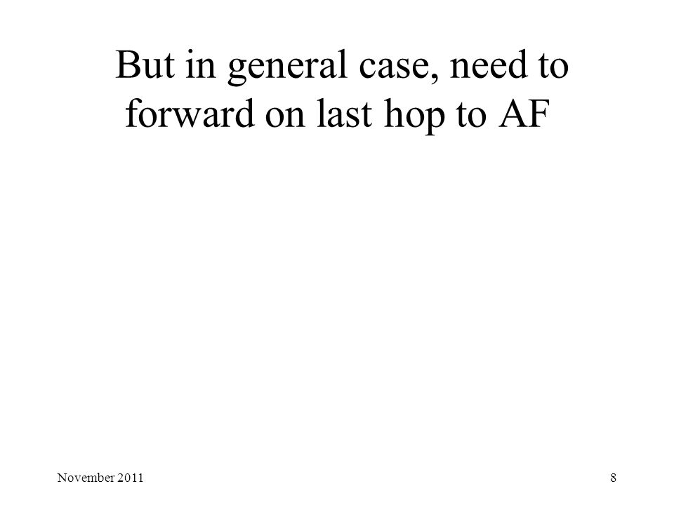 But in general case, need to forward on last hop to AF 8November 2011